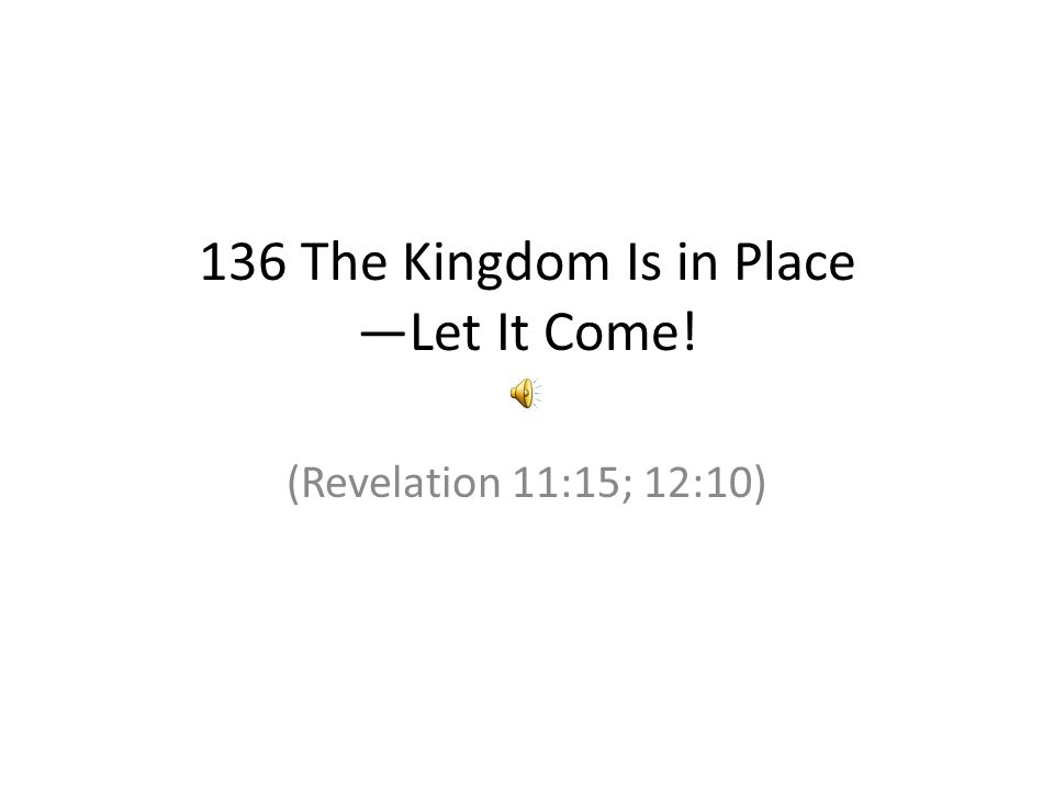 136 The Kingdom Is in Place —Let It Come! (Revelation 11:15; 12:10)