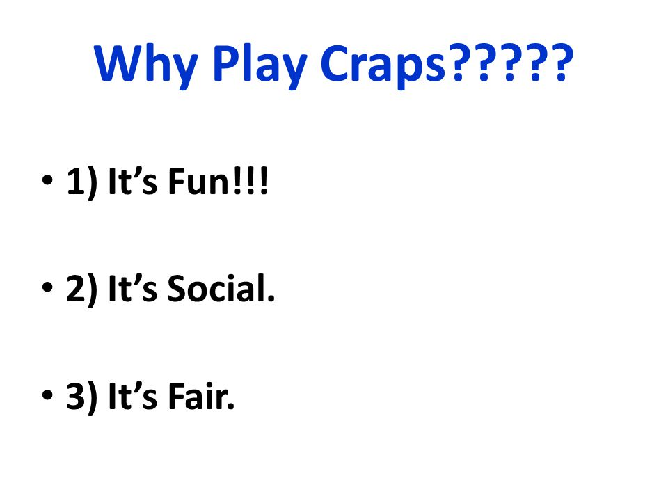 Why Play Craps 1)It's Fun!!! 2)It's Social. 3)It's Fair.