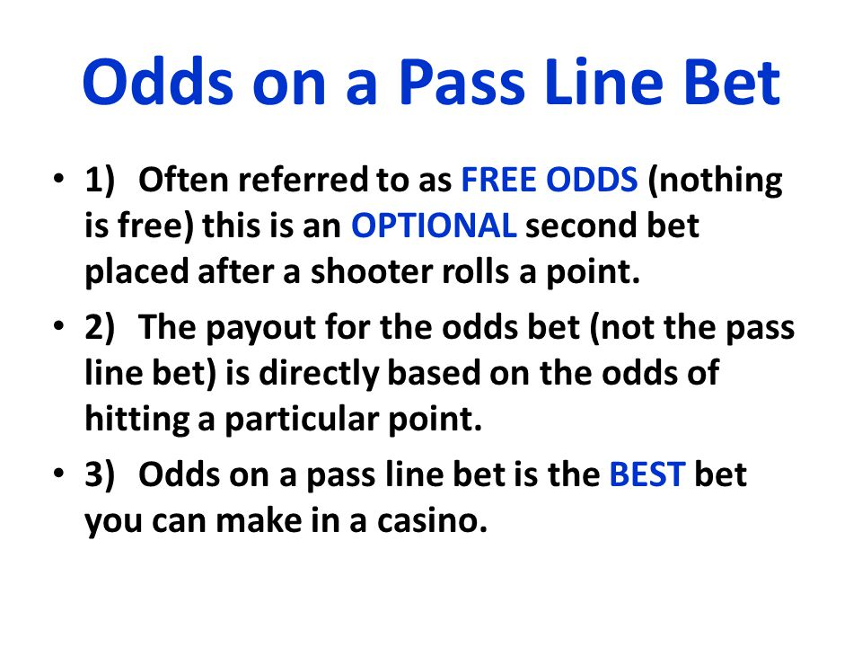 Odds on a Pass Line Bet 1)Often referred to as FREE ODDS (nothing is free) this is an OPTIONAL second bet placed after a shooter rolls a point.