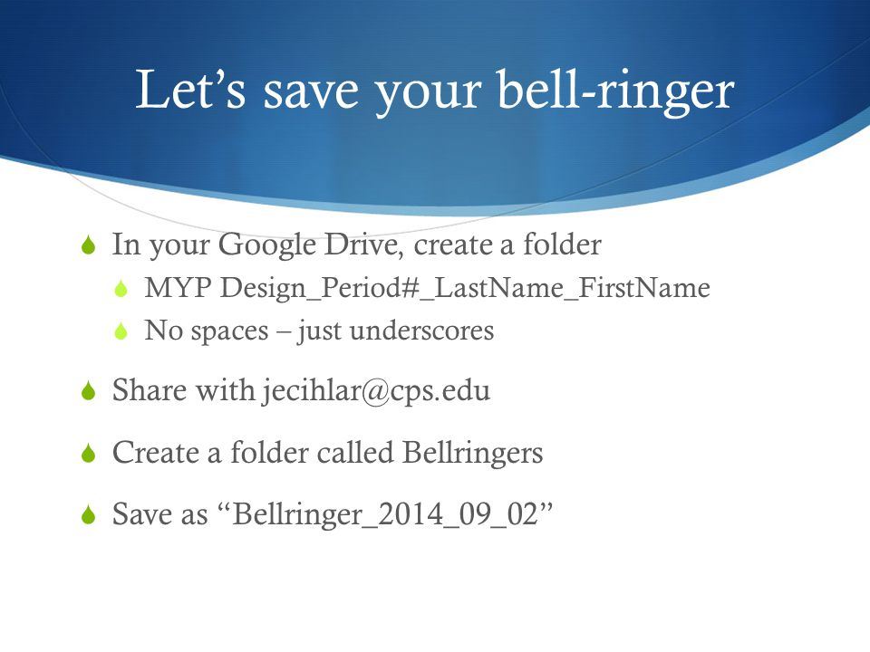 Let's save your bell-ringer  In your Google Drive, create a folder  MYP Design_Period#_LastName_FirstName  No spaces – just underscores  Share with jecihlar@cps.edu  Create a folder called Bellringers  Save as Bellringer_2014_09_02