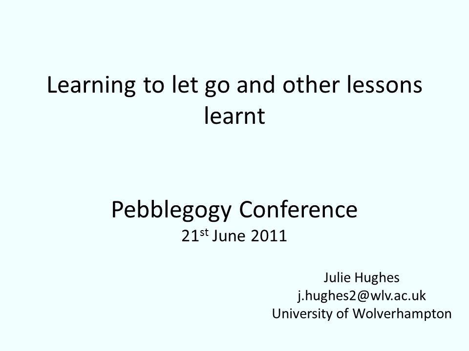 Learning to let go and other lessons learnt Pebblegogy Conference 21 st June 2011 Julie Hughes j.hughes2@wlv.ac.uk University of Wolverhampton