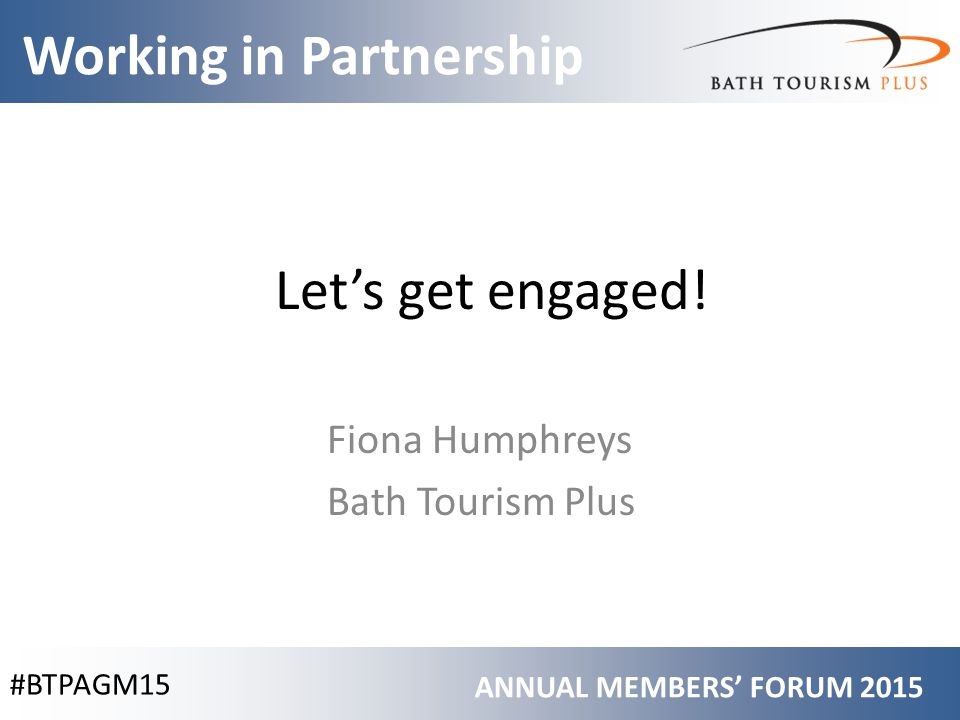 #BTPAGM15 Working in Partnership ANNUAL MEMBERS' FORUM 2015 Let's get engaged.