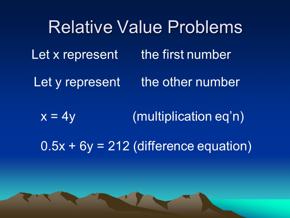 Relative Value Problems Let x representthe first number Let y representthe other number x = 4y (multiplication eq'n) 0.5x + 6y = 212 (difference equation)
