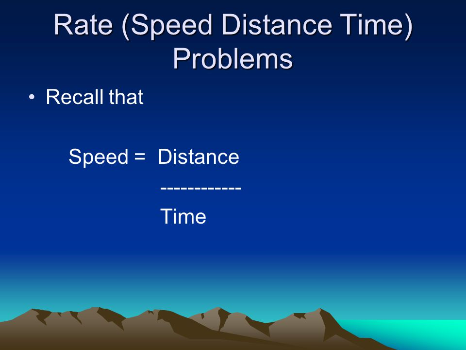 Rate (Speed Distance Time) Problems Recall that Speed = Distance ------------ Time