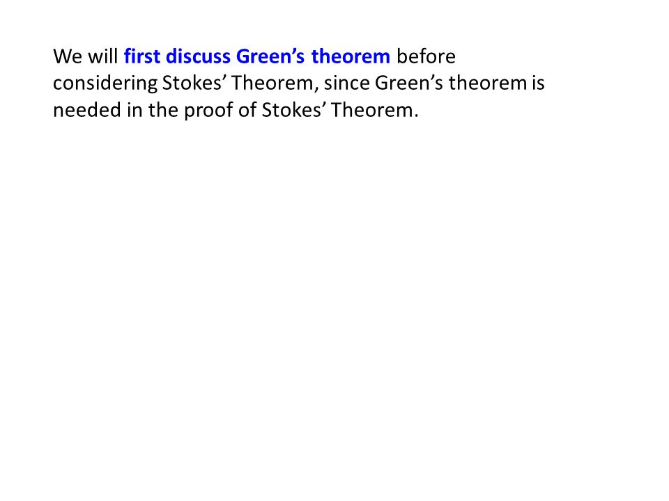 We will first discuss Green's theorem before considering Stokes' Theorem, since Green's theorem is needed in the proof of Stokes' Theorem.