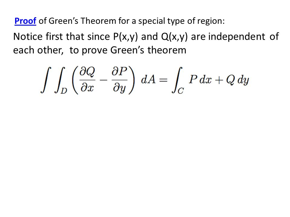 Proof of Green's Theorem for a special type of region: Notice first that since P(x,y) and Q(x,y) are independent of each other, to prove Green's theorem