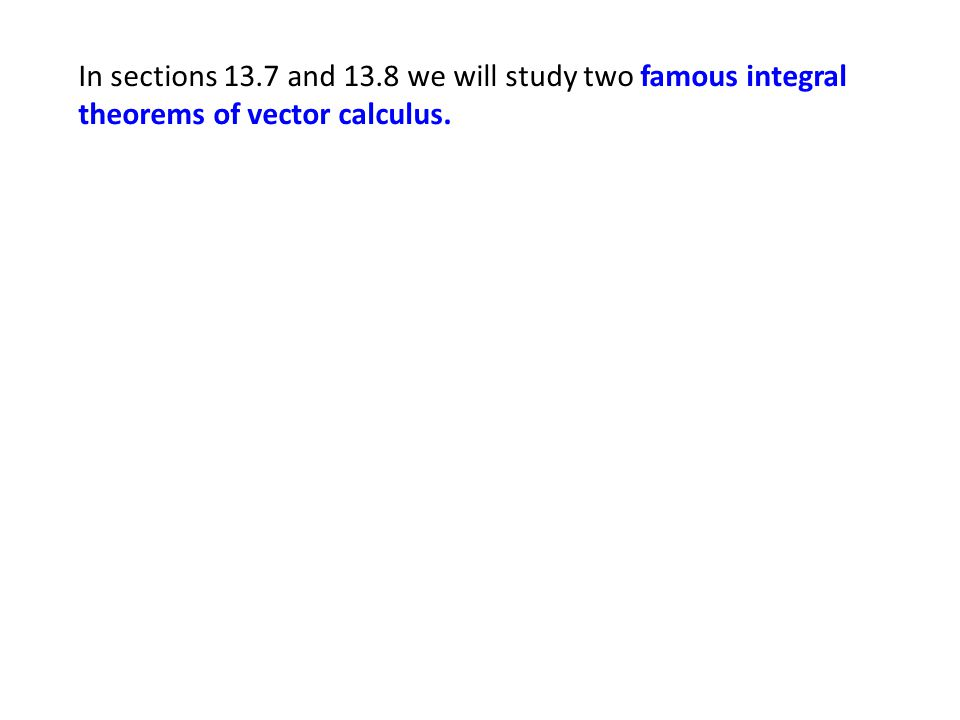 In sections 13.7 and 13.8 we will study two famous integral theorems of vector calculus.