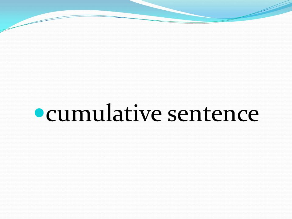 Sentence that completes the main idea at the beginning of the sentence and then builds and adds on