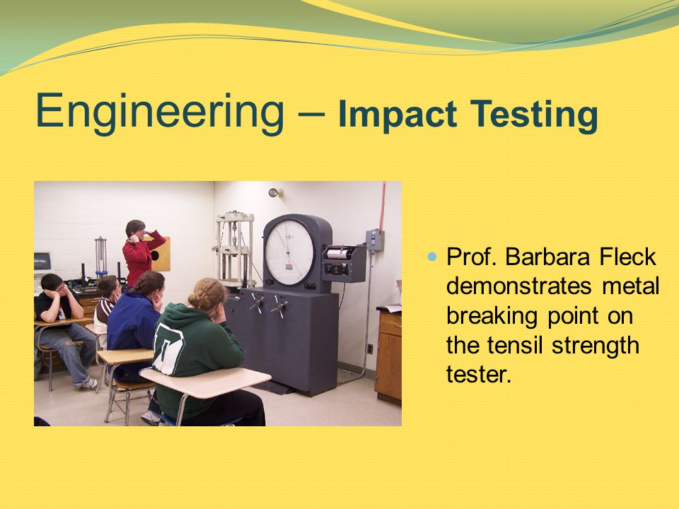 Prof. Barbara Fleck demonstrates metal breaking point on the tensil strength tester.