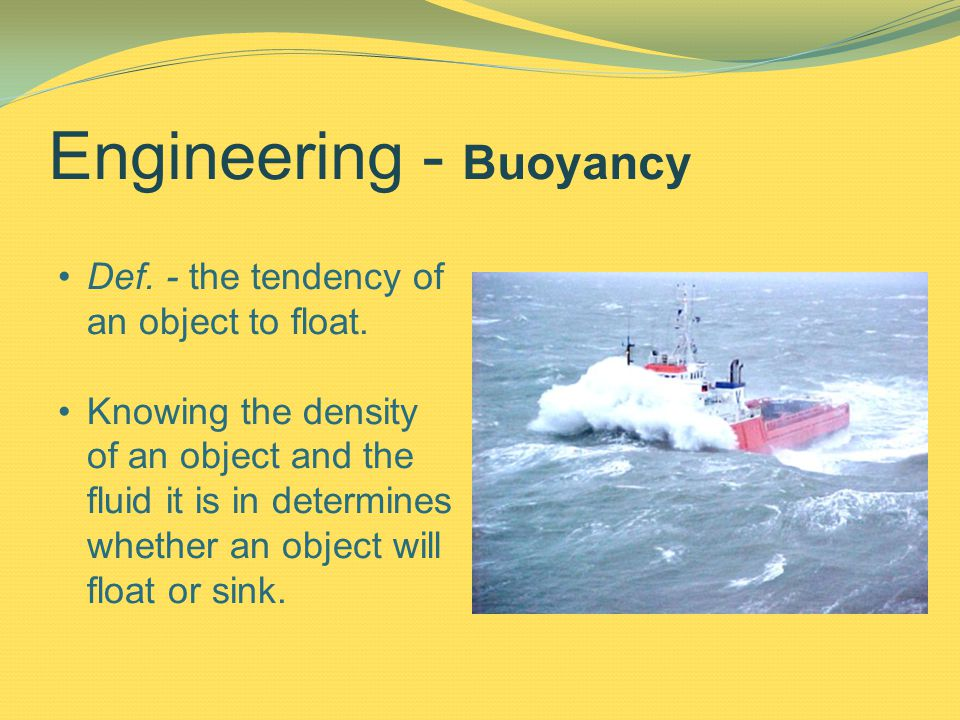 Engineering - Buoyancy Def. - the tendency of an object to float.