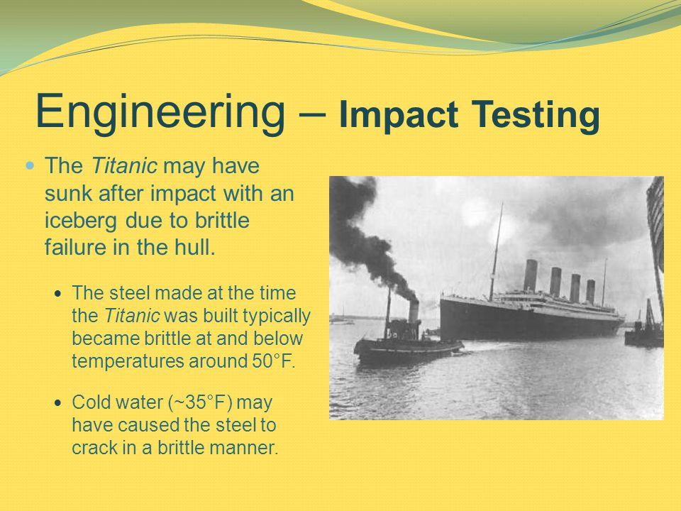 Engineering – Impact Testing The Titanic may have sunk after impact with an iceberg due to brittle failure in the hull.