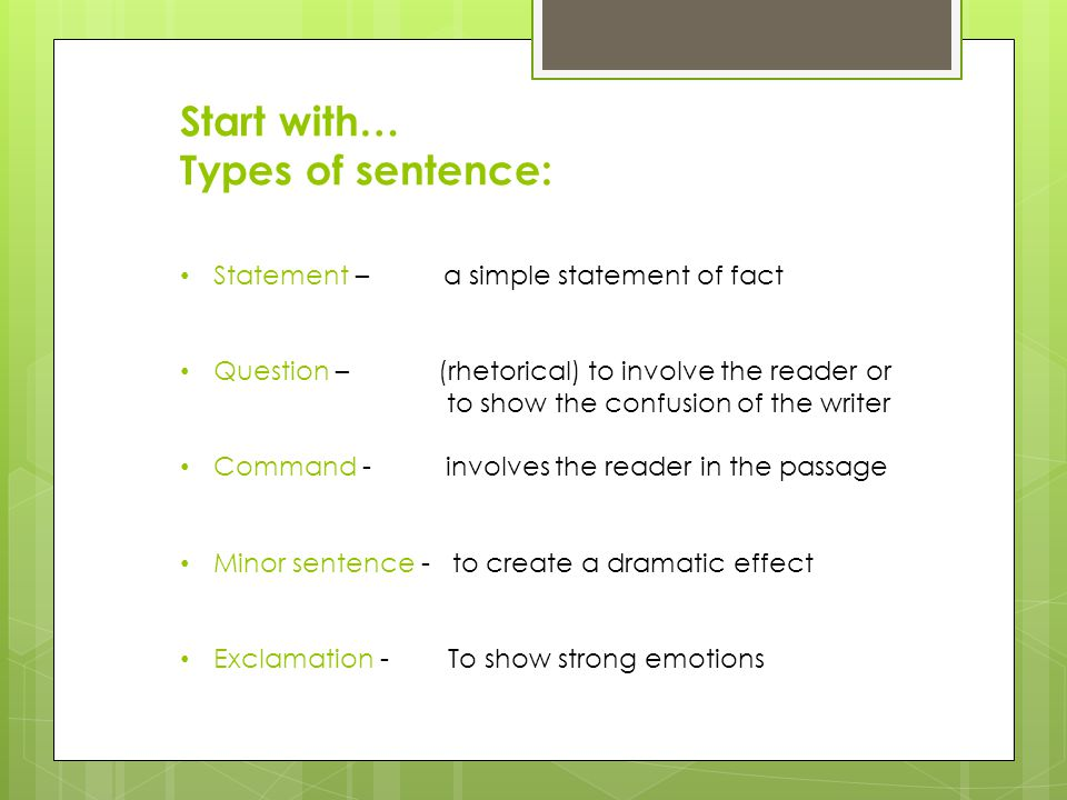 Start with… Types of sentence: Statement – a simple statement of fact Question – (rhetorical) to involve the reader or to show the confusion of the writer Command - involves the reader in the passage Minor sentence - to create a dramatic effect Exclamation - To show strong emotions