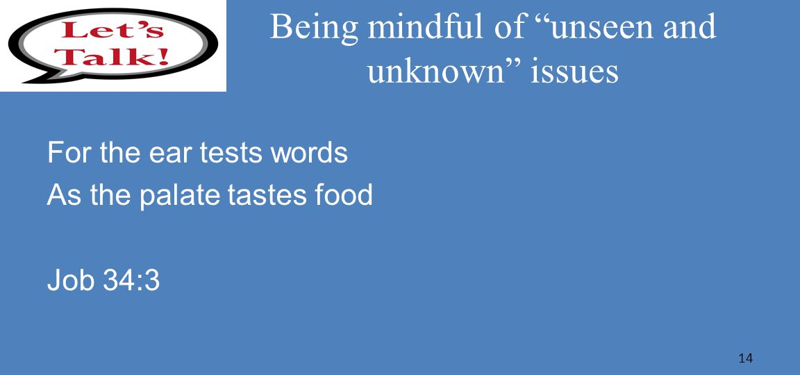 Being mindful of unseen and unknown issues For the ear tests words As the palate tastes food Job 34:3 14