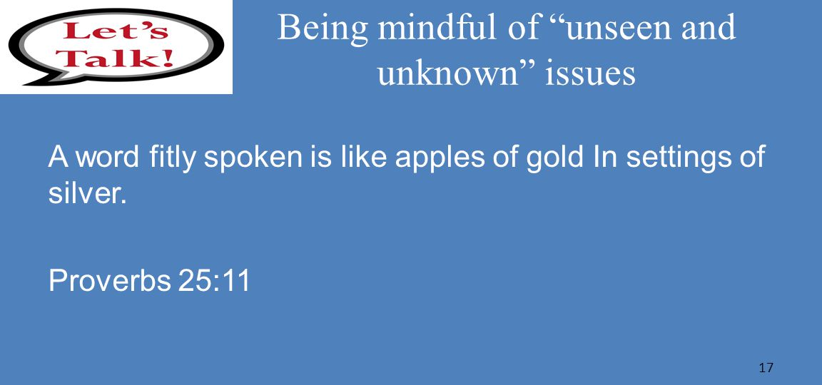 Being mindful of unseen and unknown issues A word fitly spoken is like apples of gold In settings of silver.