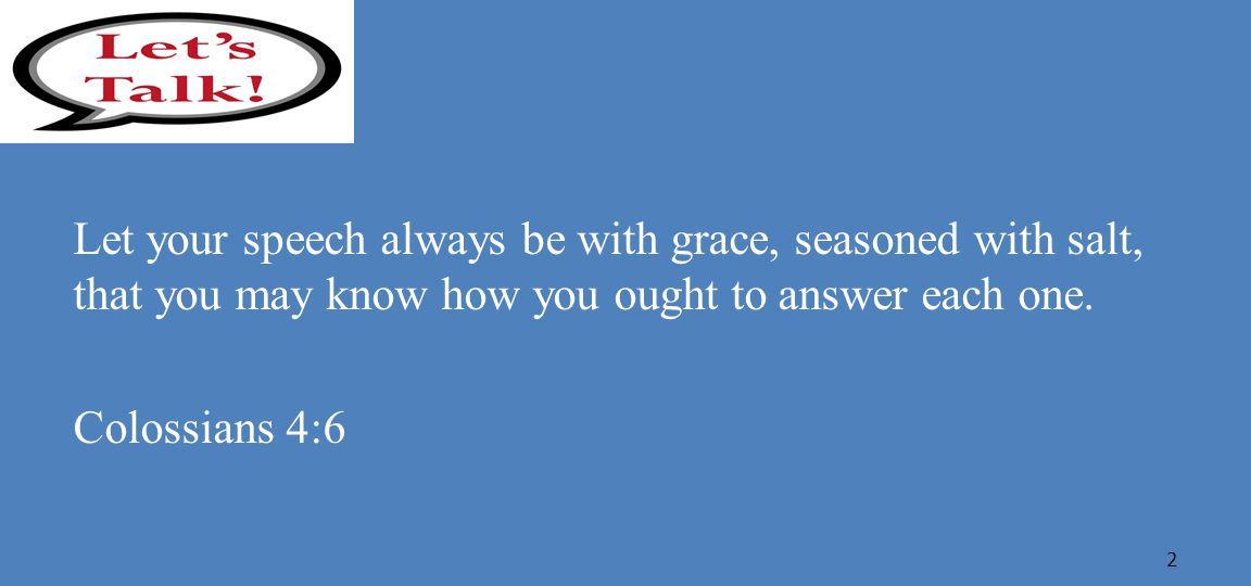 Let your speech always be with grace, seasoned with salt, that you may know how you ought to answer each one.