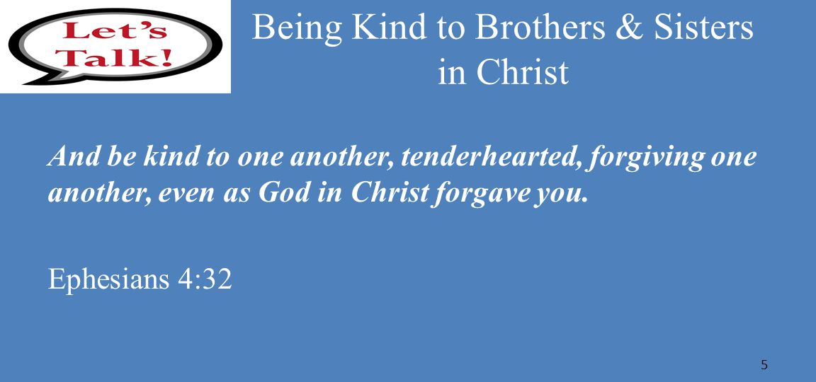 Being Kind to Brothers & Sisters in Christ And be kind to one another, tenderhearted, forgiving one another, even as God in Christ forgave you.