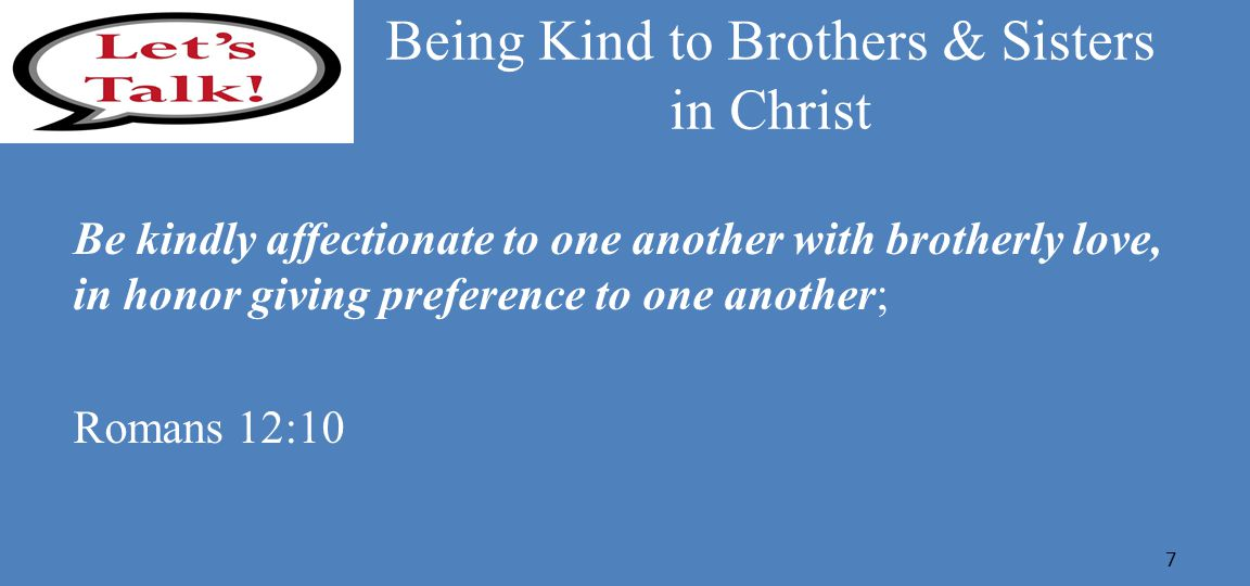 Being Kind to Brothers & Sisters in Christ Be kindly affectionate to one another with brotherly love, in honor giving preference to one another; Romans 12:10 7