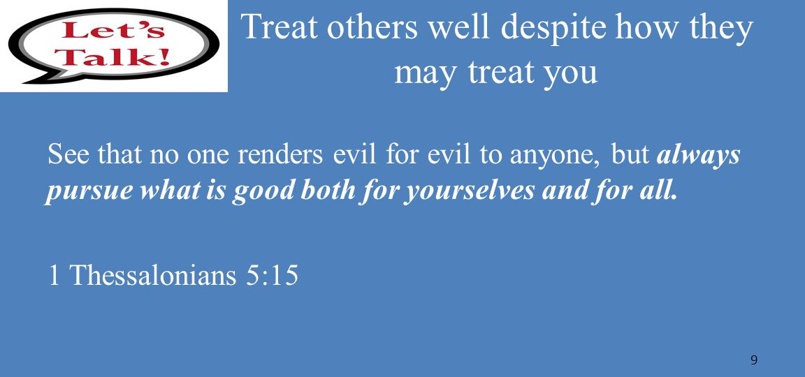 Treat others well despite how they may treat you See that no one renders evil for evil to anyone, but always pursue what is good both for yourselves and for all.