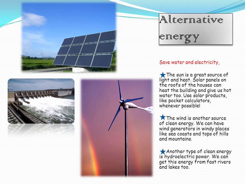 Alternative energy Save water and electricity, The sun is a great source of light and heat.