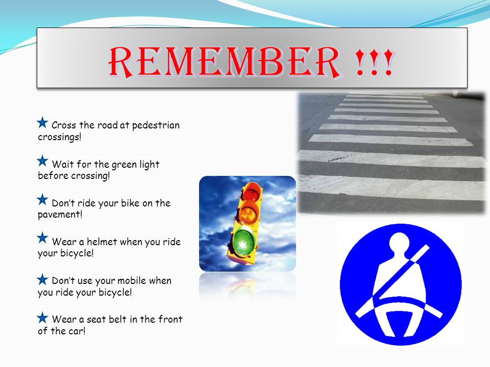 Cross the road at pedestrian crossings. Wait for the green light before crossing.