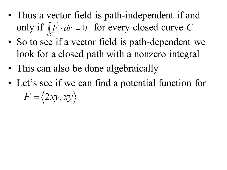 Thus a vector field is path-independent if and only if for every closed curve C So to see if a vector field is path-dependent we look for a closed path with a nonzero integral This can also be done algebraically Let's see if we can find a potential function for