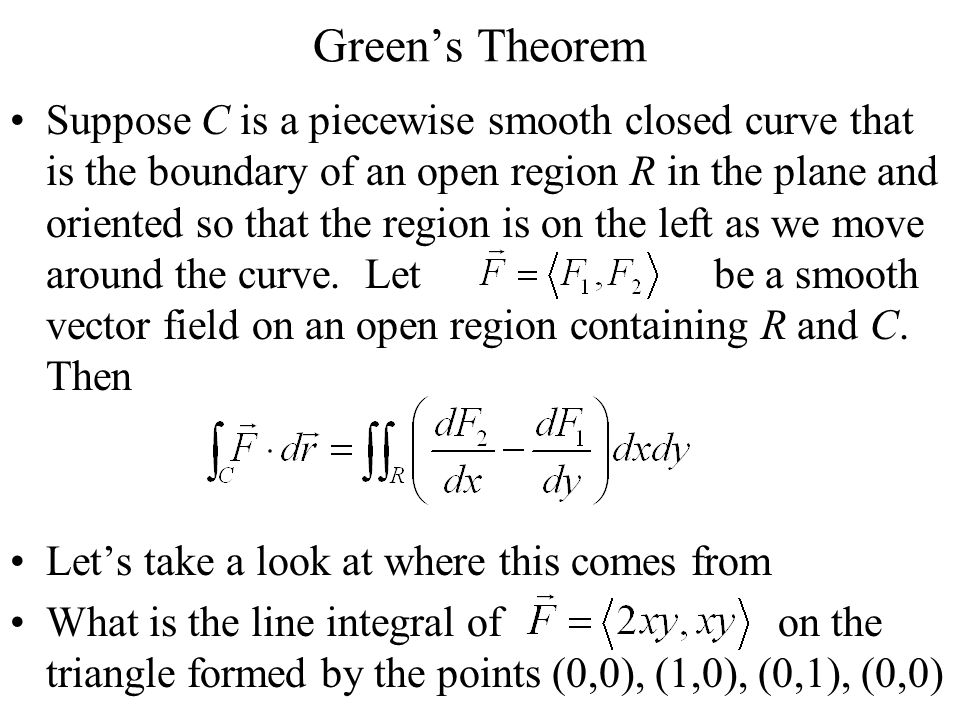 Green's Theorem Suppose C is a piecewise smooth closed curve that is the boundary of an open region R in the plane and oriented so that the region is on the left as we move around the curve.