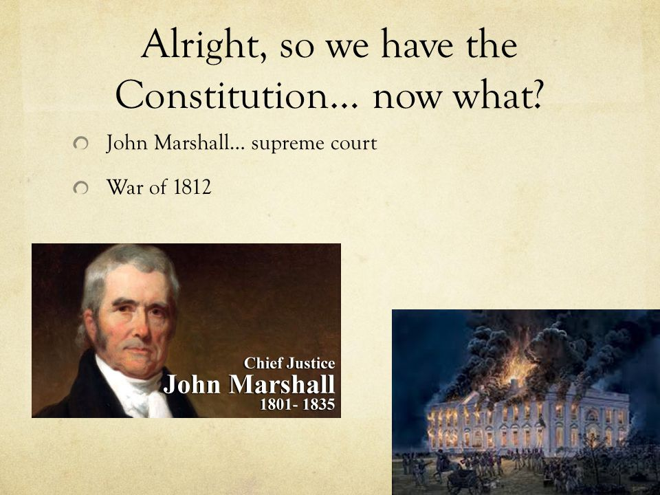 Alright, so we have the Constitution… now what John Marshall… supreme court War of 1812