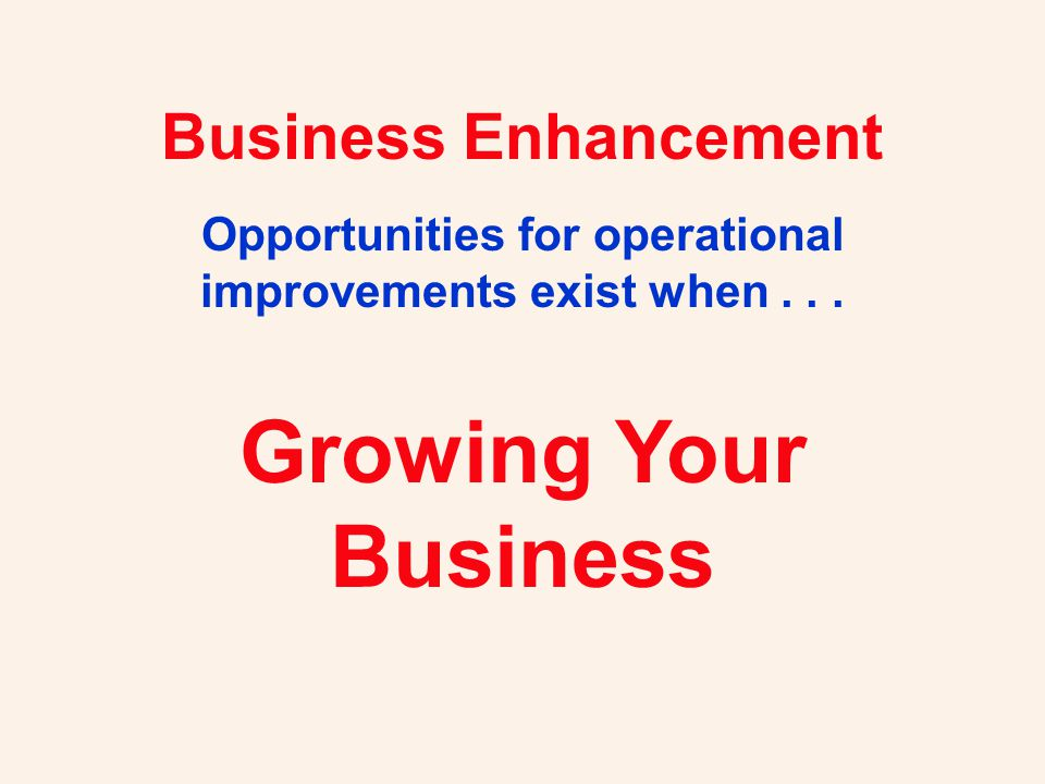 Business Enhancement Opportunities for operational improvements exist when... Growing Your Business
