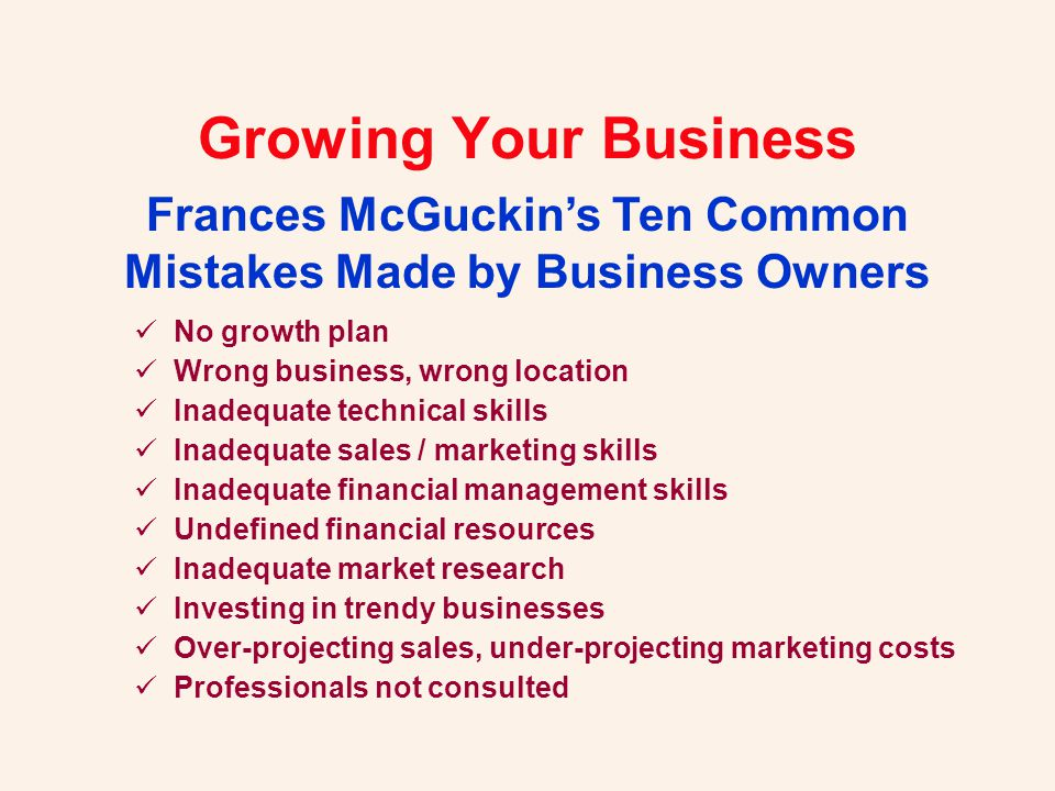 No growth plan Wrong business, wrong location Inadequate technical skills Inadequate sales / marketing skills Inadequate financial management skills Undefined financial resources Inadequate market research Investing in trendy businesses Over-projecting sales, under-projecting marketing costs Professionals not consulted Frances McGuckin's Ten Common Mistakes Made by Business Owners