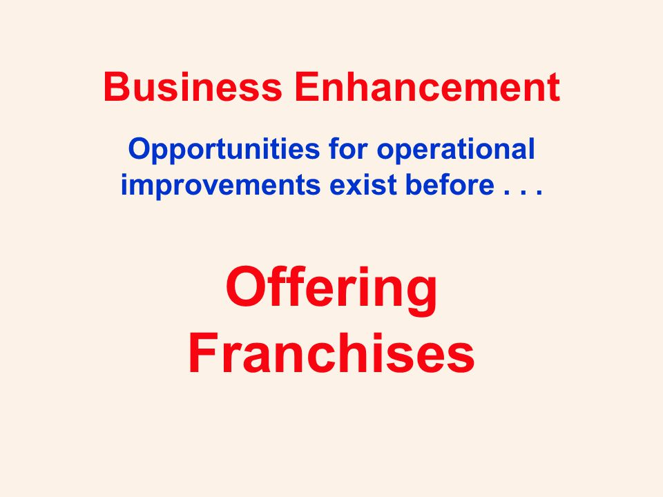 Business Enhancement Opportunities for operational improvements exist before... Offering Franchises