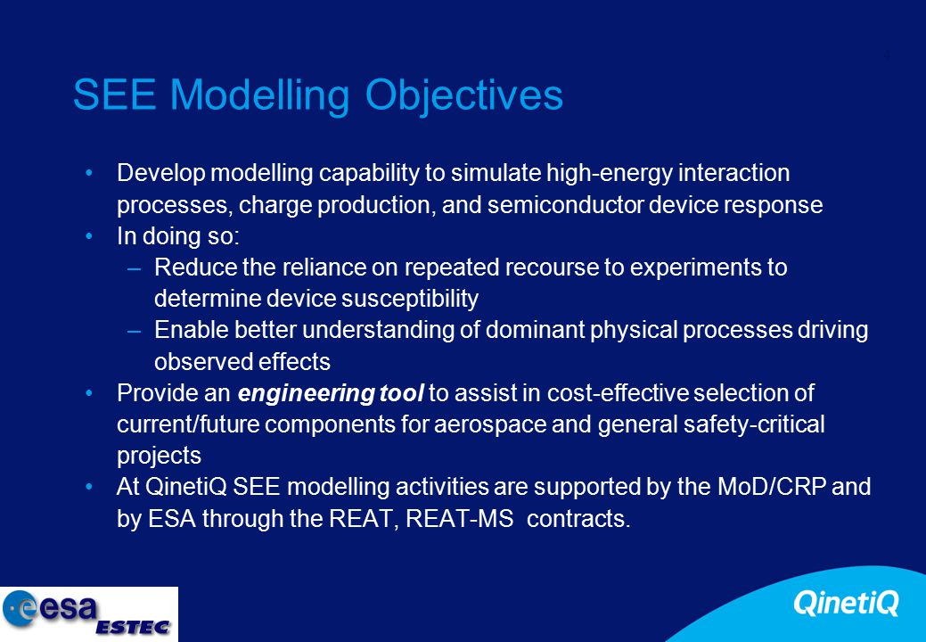 4 SEE Modelling Objectives Develop modelling capability to simulate high-energy interaction processes, charge production, and semiconductor device response In doing so: –Reduce the reliance on repeated recourse to experiments to determine device susceptibility –Enable better understanding of dominant physical processes driving observed effects Provide an engineering tool to assist in cost-effective selection of current/future components for aerospace and general safety-critical projects At QinetiQ SEE modelling activities are supported by the MoD/CRP and by ESA through the REAT, REAT-MS contracts.