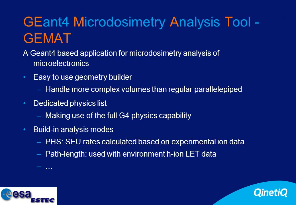 6 GEant4 Microdosimetry Analysis Tool - GEMAT A Geant4 based application for microdosimetry analysis of microelectronics Easy to use geometry builder –Handle more complex volumes than regular parallelepiped Dedicated physics list –Making use of the full G4 physics capability Build-in analysis modes –PHS: SEU rates calculated based on experimental ion data –Path-length: used with environment h-ion LET data –…