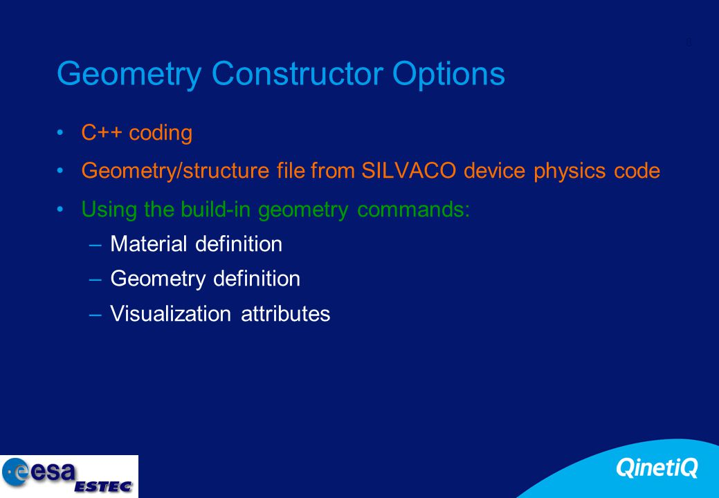 8 Geometry Constructor Options C++ coding Geometry/structure file from SILVACO device physics code Using the build-in geometry commands: –Material definition –Geometry definition –Visualization attributes