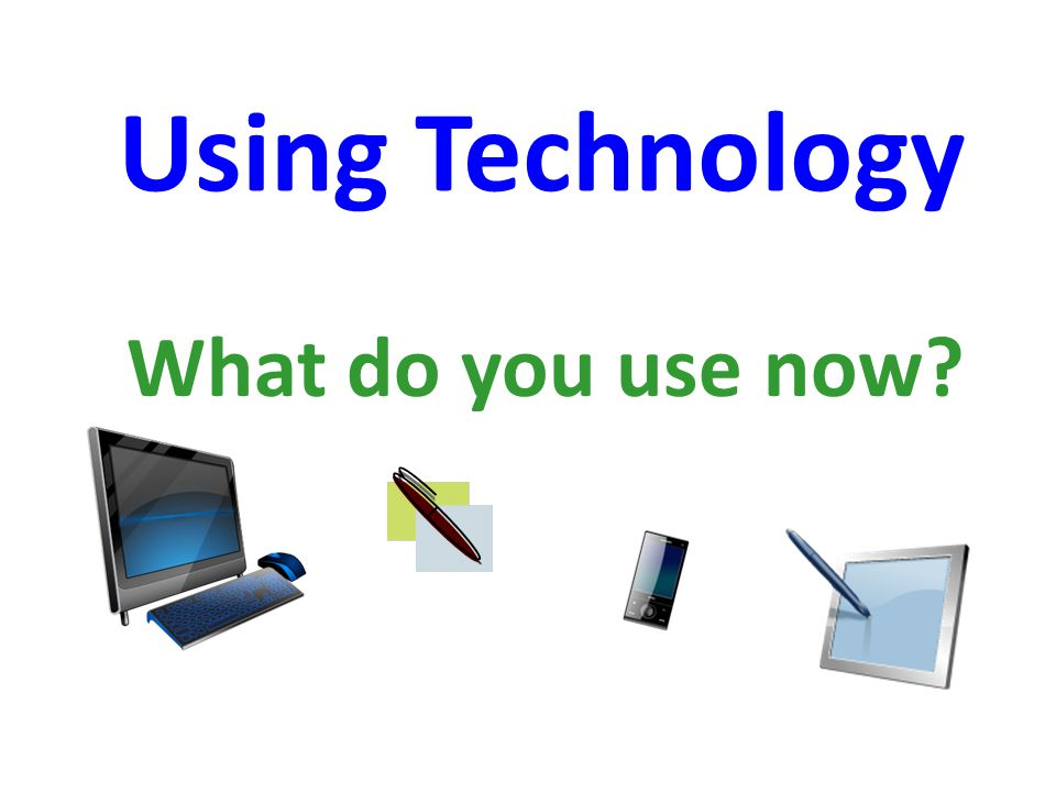 Using Technology What do you use now