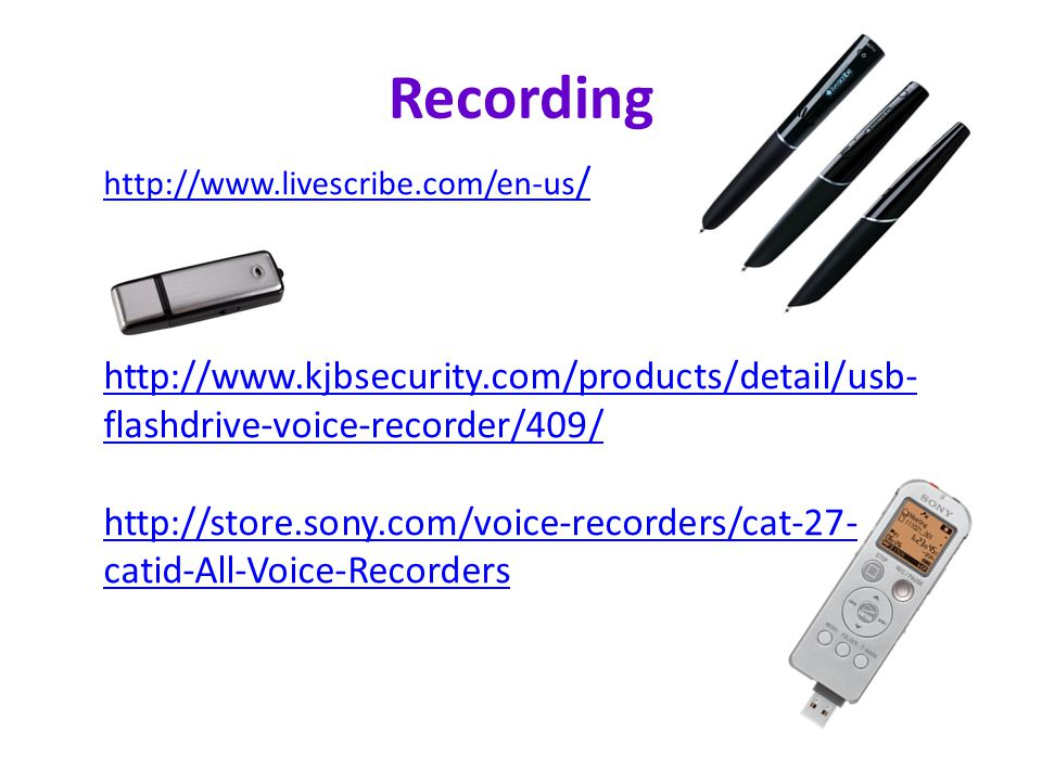 Recording http://www.livescribe.com/en-us / http://www.kjbsecurity.com/products/detail/usb- flashdrive-voice-recorder/409/ http://store.sony.com/voice-recorders/cat-27- catid-All-Voice-Recorders