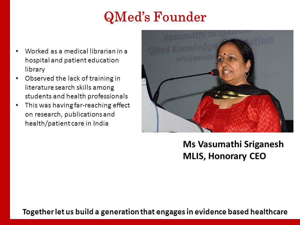 QMed's Founder Ms Vasumathi Sriganesh MLIS, Honorary CEO Worked as a medical librarian in a hospital and patient education library Observed the lack of training in literature search skills among students and health professionals This was having far-reaching effect on research, publications and health/patient care in India