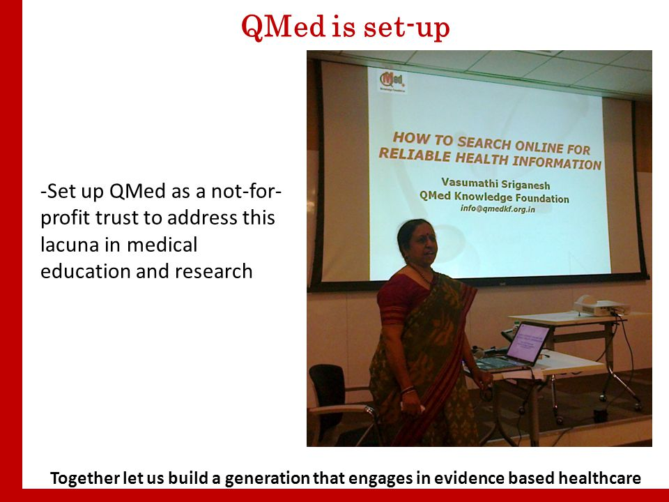 Together let us build a generation that engages in evidence based healthcare QMed is set-up -Set up QMed as a not-for- profit trust to address this lacuna in medical education and research