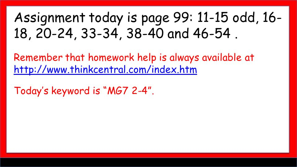 Assignment today is page 99: 11-15 odd, 16- 18, 20-24, 33-34, 38-40 and 46-54.