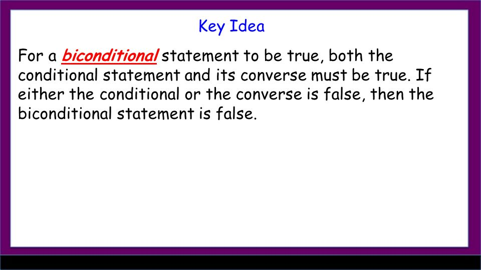 For a biconditional statement to be true, both the conditional statement and its converse must be true.