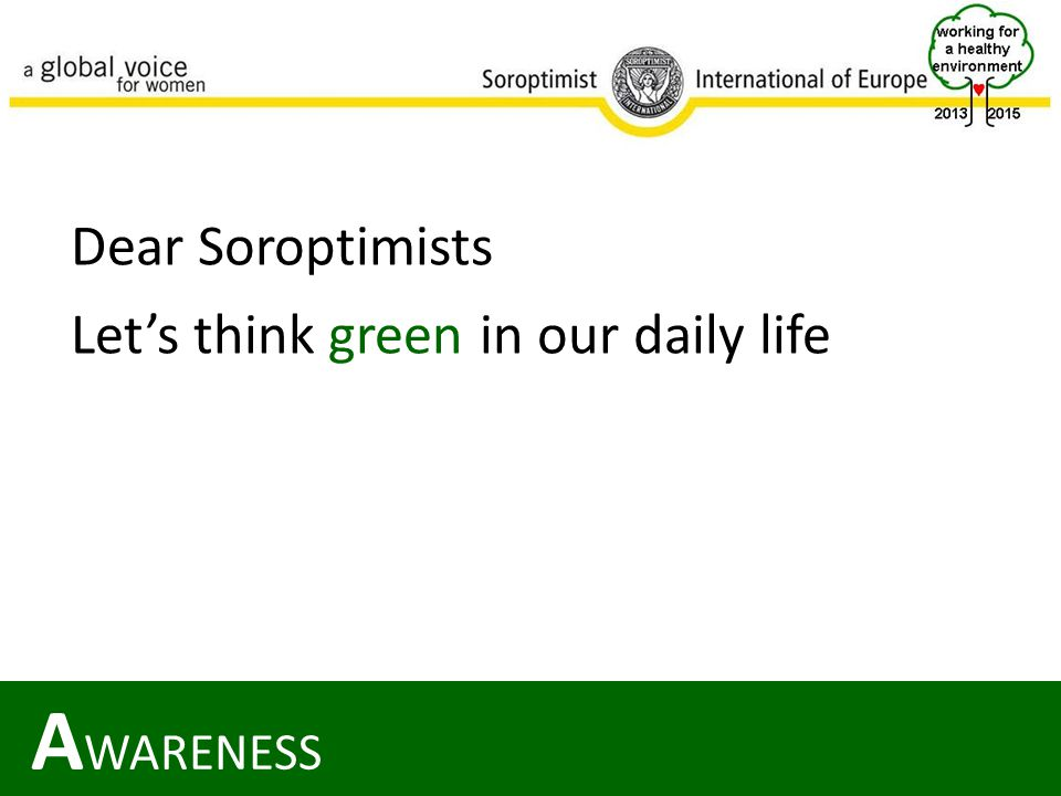 A WARENESS Dear Soroptimists Let's think green in our daily life