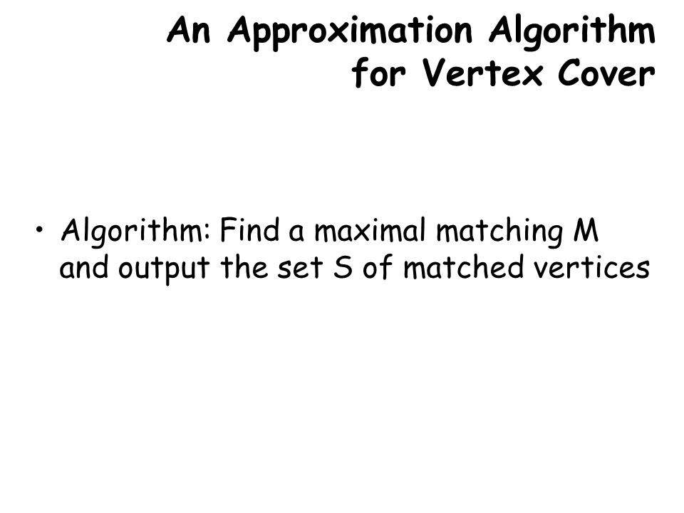 An Approximation Algorithm for Vertex Cover Algorithm: Find a maximal matching M and output the set S of matched vertices