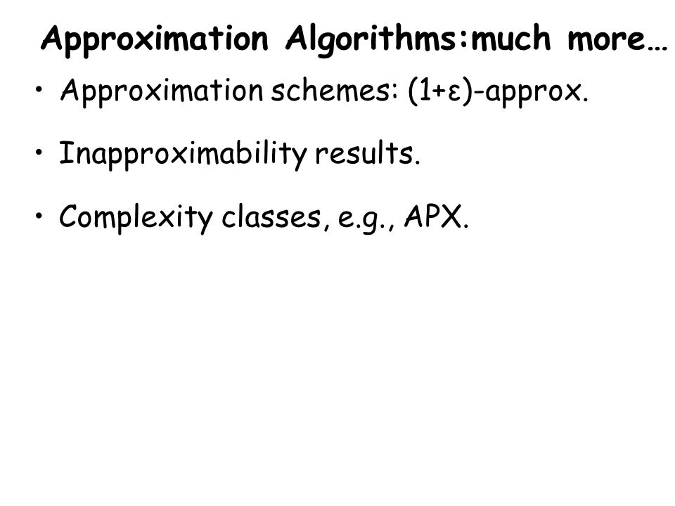 Approximation Algorithms:much more… Approximation schemes: (1+ε)-approx.