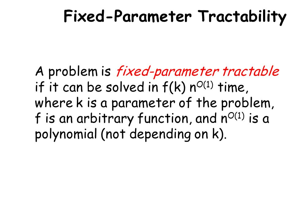 Fixed-Parameter Tractability A problem is fixed-parameter tractable if it can be solved in f(k) n O(1) time, where k is a parameter of the problem, f is an arbitrary function, and n O(1) is a polynomial (not depending on k).