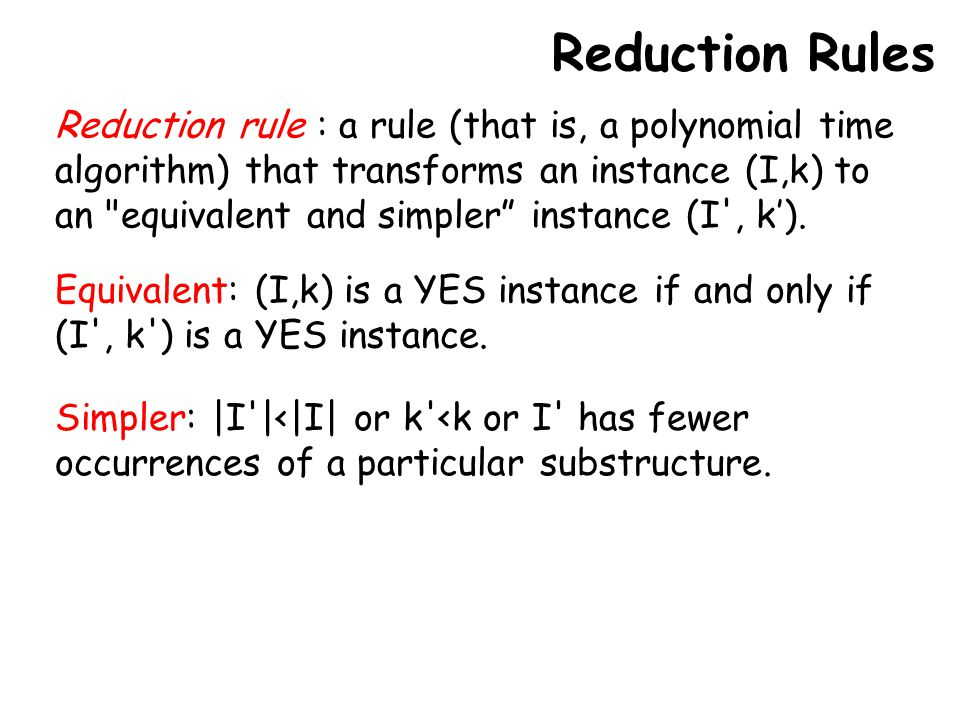 Reduction Rules Reduction rule : a rule (that is, a polynomial time algorithm) that transforms an instance (I,k) to an equivalent and simpler instance (I , k').