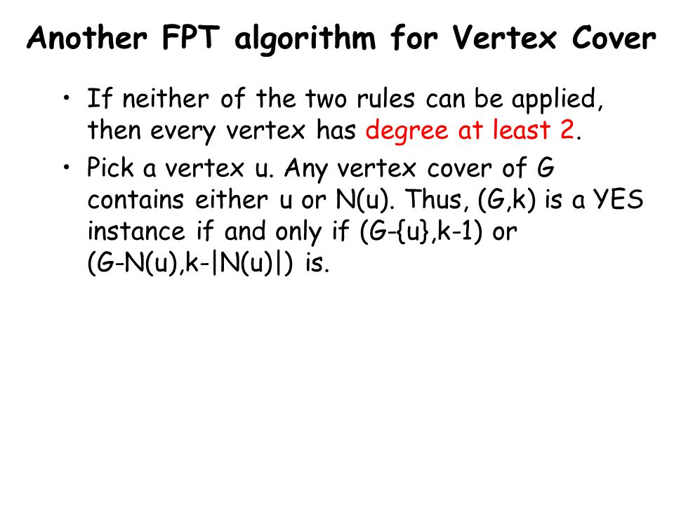 Another FPT algorithm for Vertex Cover If neither of the two rules can be applied, then every vertex has degree at least 2.