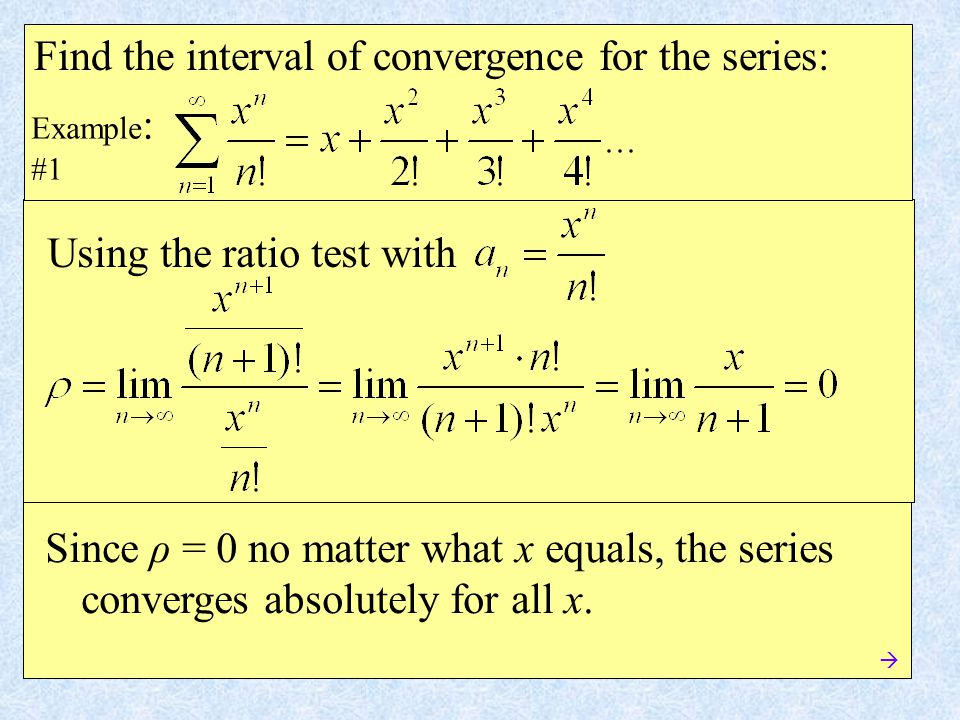 Example : #1 Find the interval of convergence for the series: Using the ratio test with Since ρ = 0 no matter what x equals, the series converges absolutely for all x.