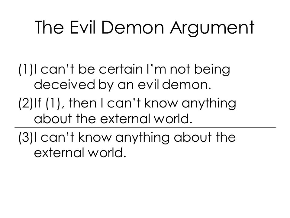 The Evil Demon Argument (1)I can't be certain I'm not being deceived by an evil demon.