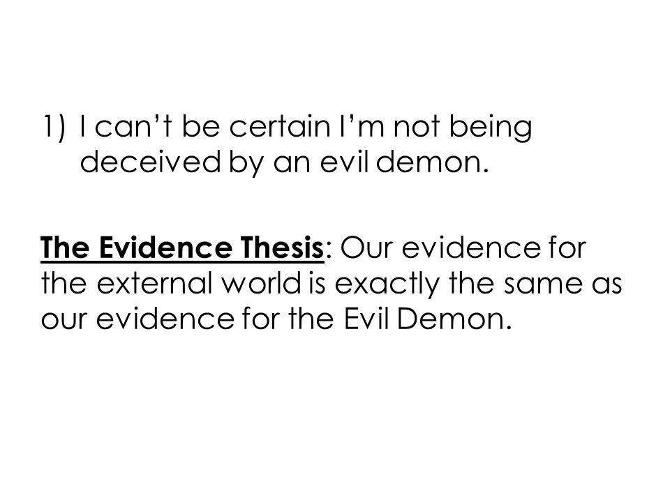 1)I can't be certain I'm not being deceived by an evil demon.