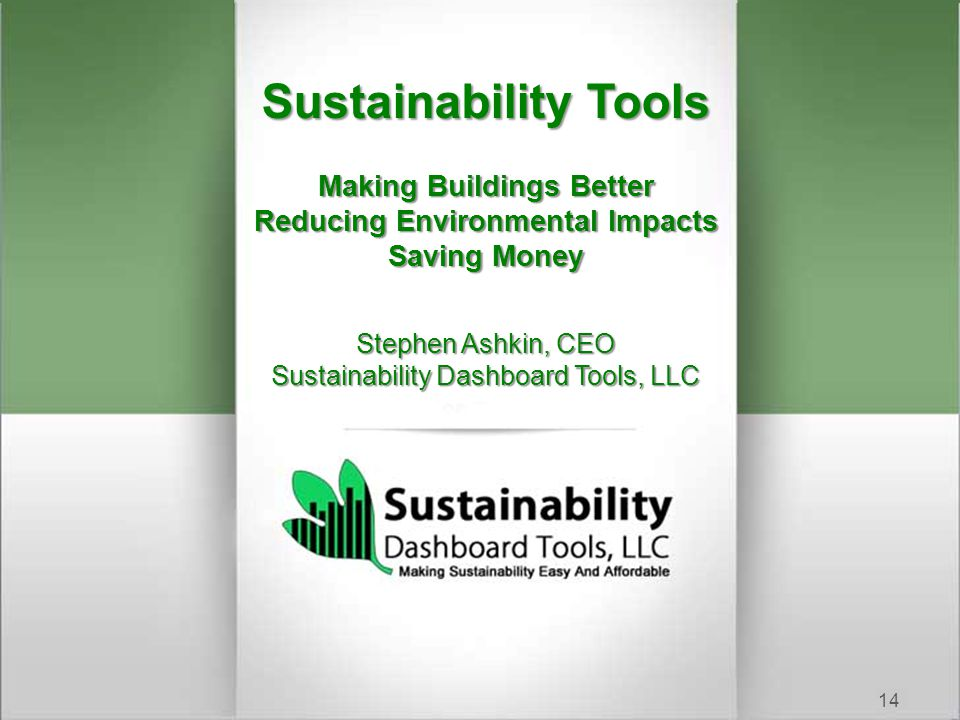 Sustainability Tools Making Buildings Better Reducing Environmental Impacts Saving Money Stephen Ashkin, CEO Sustainability Dashboard Tools, LLC 14