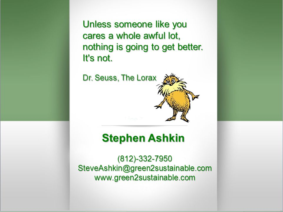Contact: [email] www.green2sustainable.com 26 Stephen Ashkin (812)-332-7950SteveAshkin@green2sustainable.comwww.green2sustainable.com Unless someone like you cares a whole awful lot, nothing is going to get better.